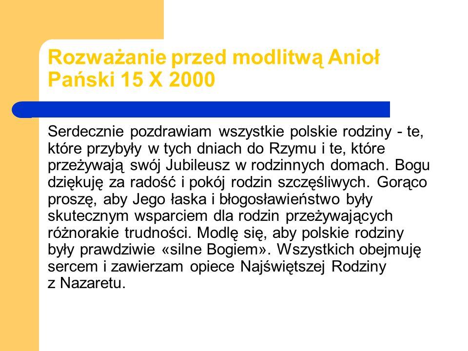 Rozważanie przed modlitwą Anioł Pański 15 X 2000 Serdecznie pozdrawiam wszystkie polskie rodziny - te, które przybyły w tych dniach do Rzymu i te, które przeżywają swój Jubileusz w rodzinnych domach.