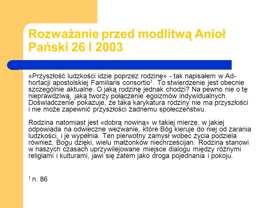 Rozważanie przed modlitwą Anioł Pański 26 I 2003 «Przyszłość ludzkości idzie poprzez rodzinę» - tak napisałem w Ad- hortacji apostolskiej Familiaris consortio 1.