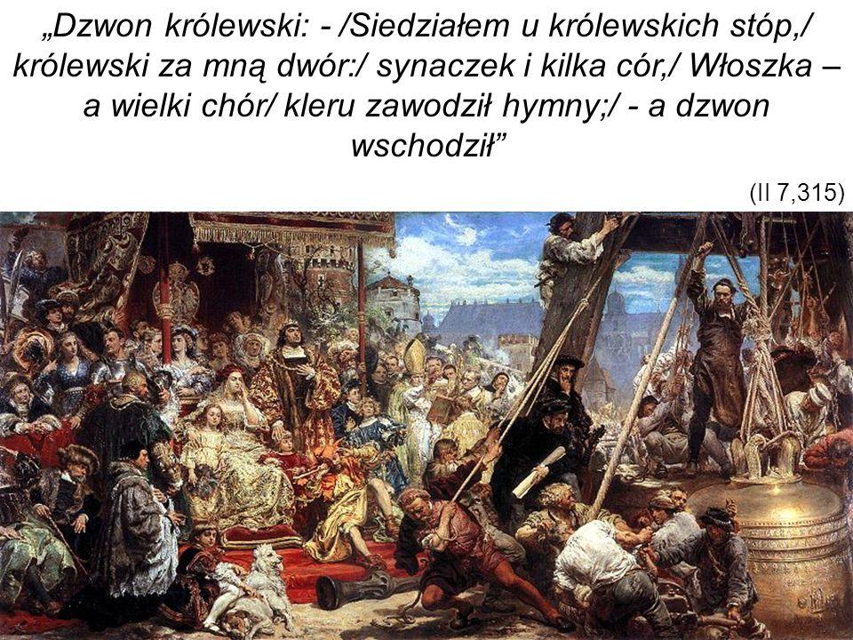 Dzwon królewski: - /Siedziałem u królewskich stóp,/ królewski za mną dwór:/ synaczek i kilka cór,/ Włoszka – a wielki chór/ kleru zawodził hymny;/ - a