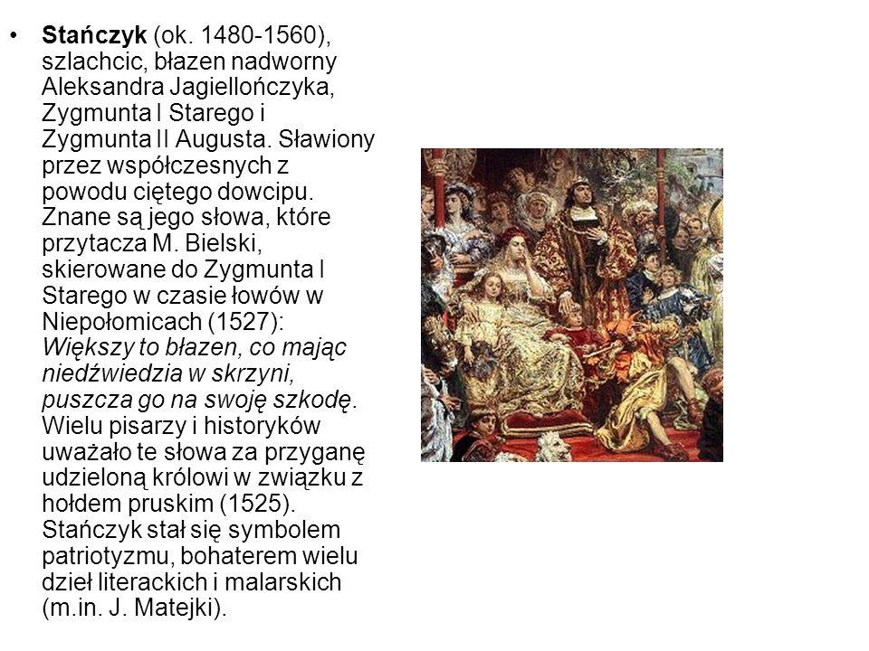 Stańczyk (ok. 1480-1560), szlachcic, błazen nadworny Aleksandra Jagiellończyka, Zygmunta I Starego i Zygmunta II Augusta. Sławiony przez współczesnych