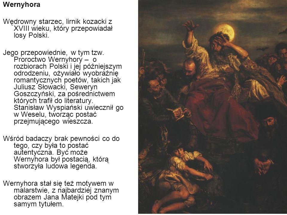 Wernyhora Wędrowny starzec, lirnik kozacki z XVIII wieku, który przepowiadał losy Polski. Jego przepowiednie, w tym tzw. Proroctwo Wernyhory – o rozbi