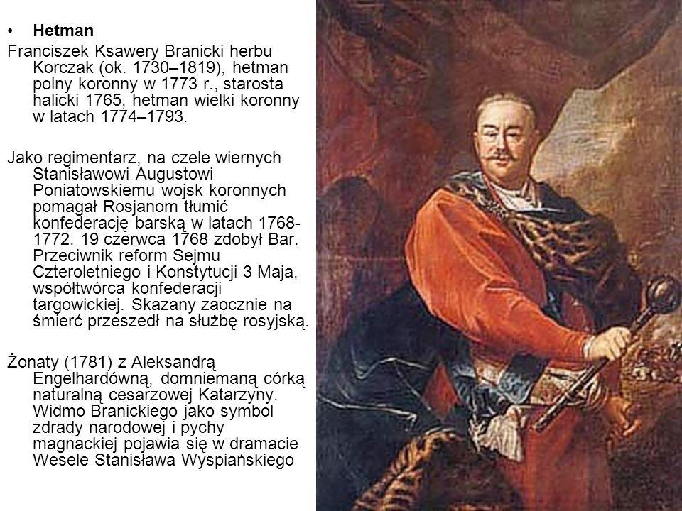 Hetman Franciszek Ksawery Branicki herbu Korczak (ok. 1730–1819), hetman polny koronny w 1773 r., starosta halicki 1765, hetman wielki koronny w latac