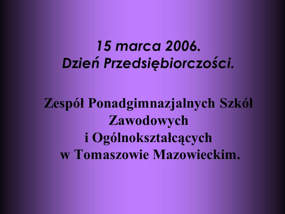 15 marca 2006. Dzień Przedsiębiorczości. Zespół Ponadgimnazjalnych Szkół Zawodowych i Ogólnokształcących w Tomaszowie Mazowieckim.