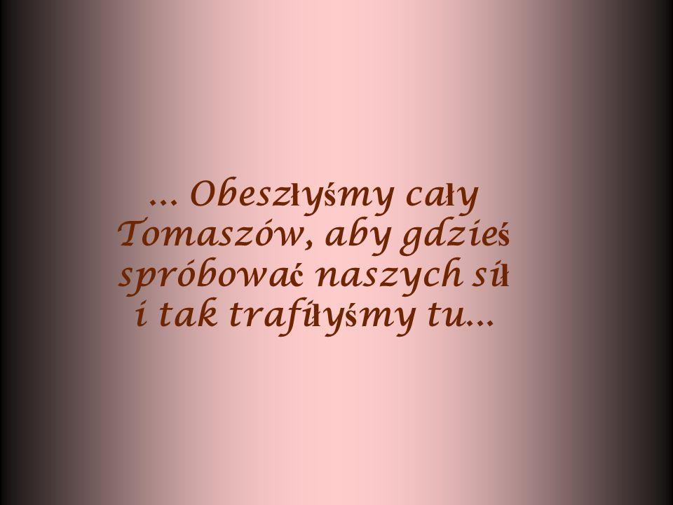 ... Obesz ł y ś my ca ł y Tomaszów, aby gdzie ś spróbowa ć naszych si ł i tak trafi ł y ś my tu...