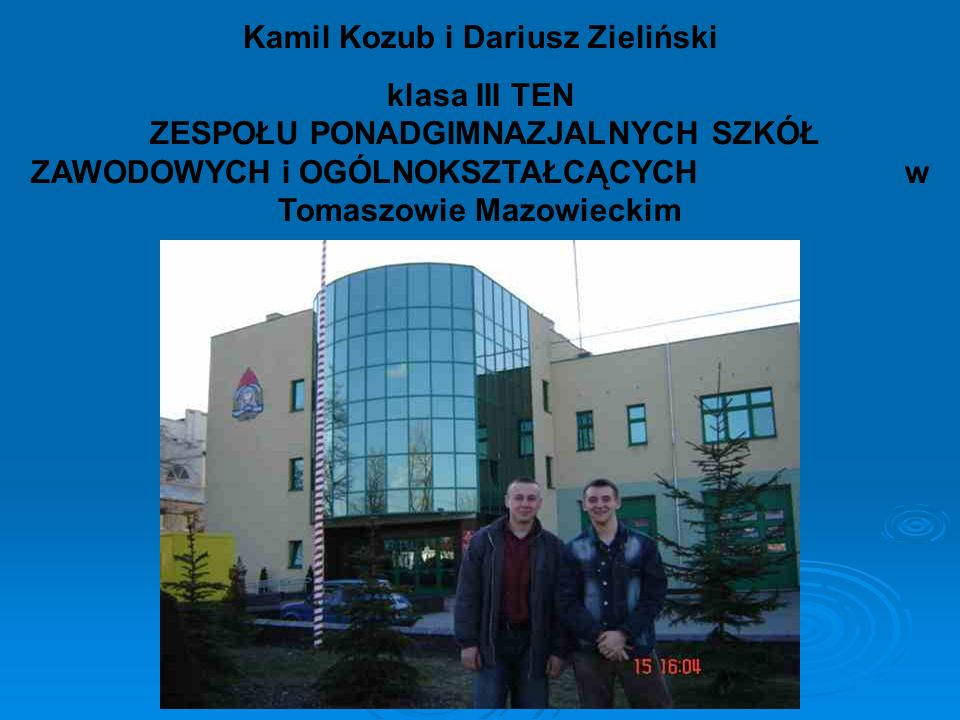 Kamil Kozub i Dariusz Zieliński klasa III TEN ZESPOŁU PONADGIMNAZJALNYCH SZKÓŁ ZAWODOWYCH i OGÓLNOKSZTAŁCĄCYCH w Tomaszowie Mazowieckim