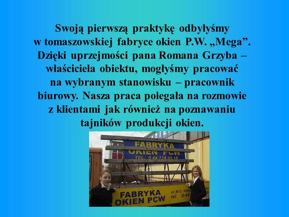 Swoją pierwszą praktykę odbyłyśmy w tomaszowskiej fabryce okien P.W. Mega. Dzięki uprzejmości pana Romana Grzyba – właściciela obiektu, mogłyśmy praco