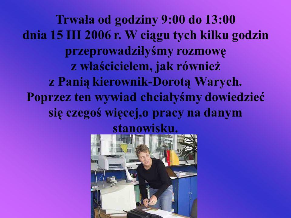 Trwała od godziny 9:00 do 13:00 dnia 15 III 2006 r. W ciągu tych kilku godzin przeprowadziłyśmy rozmowę z właścicielem, jak również z Panią kierownik-