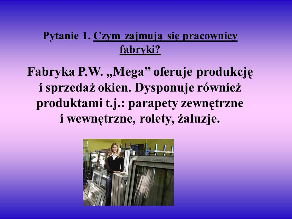 Pytanie 1. Czym zajmują się pracownicy fabryki? Fabryka P.W. Mega oferuje produkcję i sprzedaż okien. Dysponuje również produktami t.j.: parapety zewn