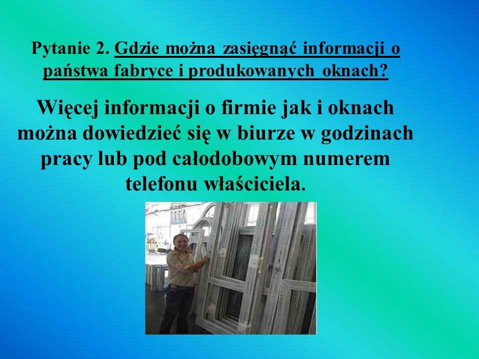 Pytanie 2. Gdzie można zasięgnąć informacji o państwa fabryce i produkowanych oknach? Więcej informacji o firmie jak i oknach można dowiedzieć się w b