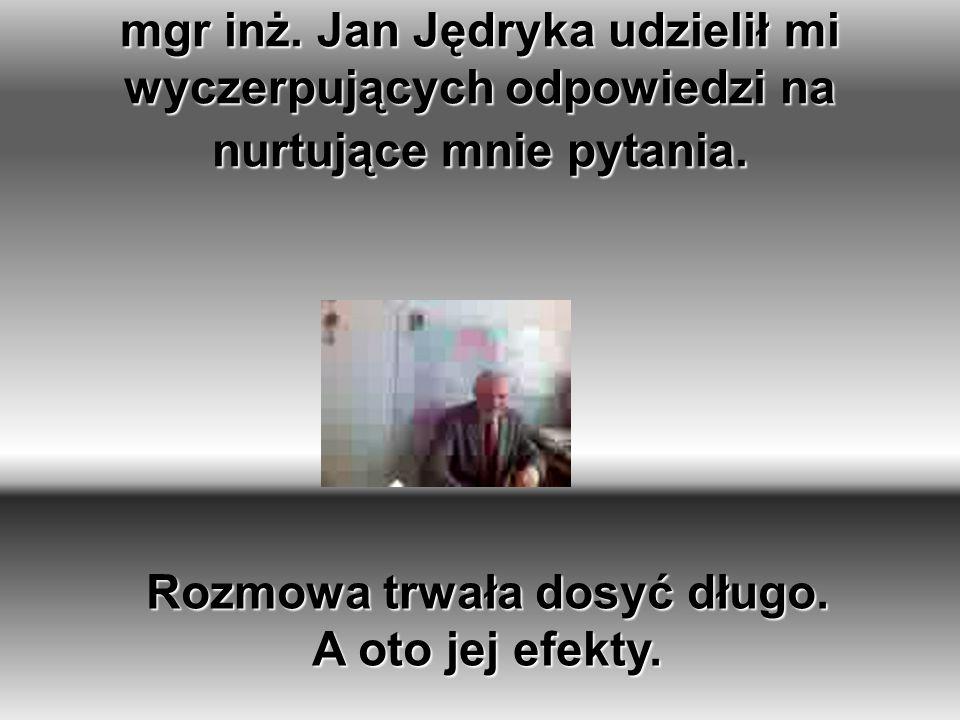 mgr inż.Jan Jędryka udzielił mi wyczerpujących odpowiedzi na nurtujące mnie pytania.