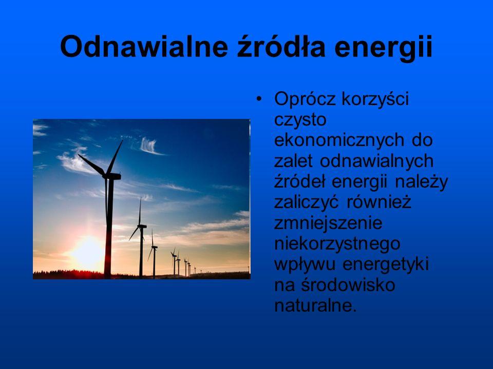 Odnawialne źródła energii Oprócz korzyści czysto ekonomicznych do zalet odnawialnych źródeł energii należy zaliczyć również zmniejszenie niekorzystnego wpływu energetyki na środowisko naturalne.