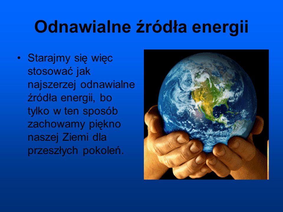 Odnawialne źródła energii Starajmy się więc stosować jak najszerzej odnawialne źródła energii, bo tylko w ten sposób zachowamy piękno naszej Ziemi dla przeszłych pokoleń.