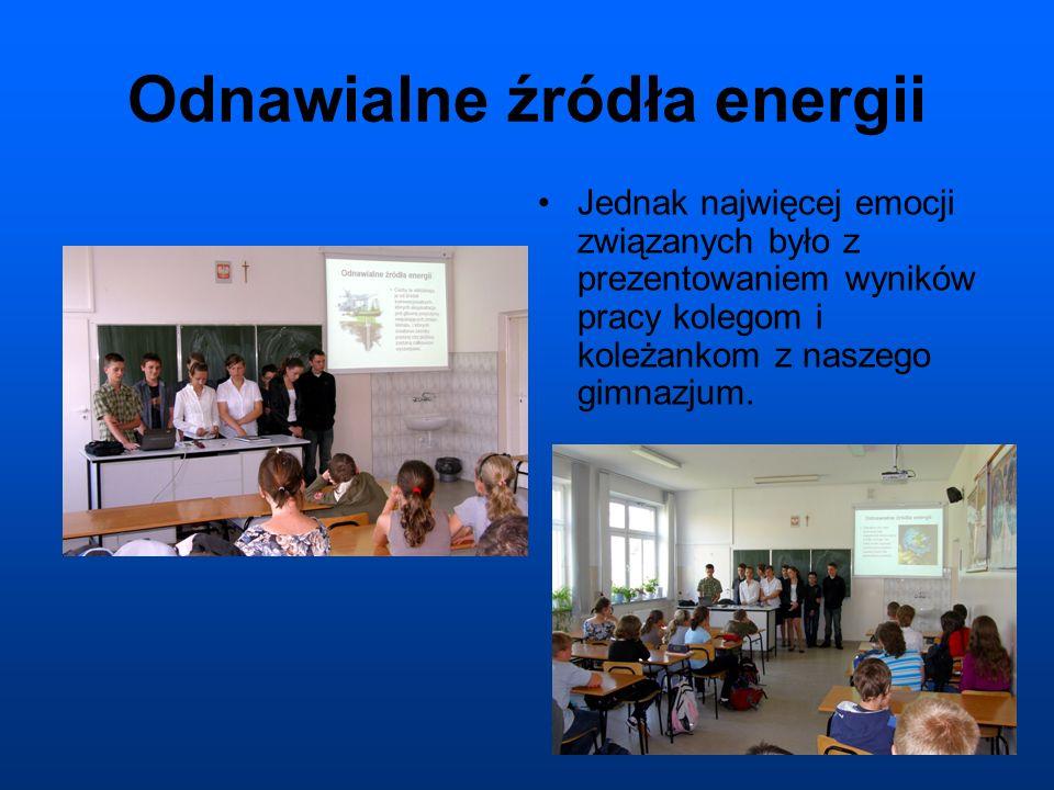 Odnawialne źródła energii Jednak najwięcej emocji związanych było z prezentowaniem wyników pracy kolegom i koleżankom z naszego gimnazjum.