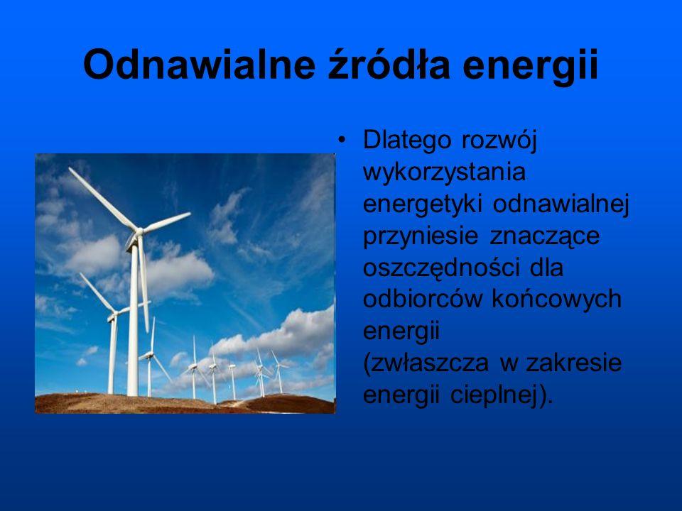 Odnawialne źródła energii Dlatego rozwój wykorzystania energetyki odnawialnej przyniesie znaczące oszczędności dla odbiorców końcowych energii (zwłaszcza w zakresie energii cieplnej).
