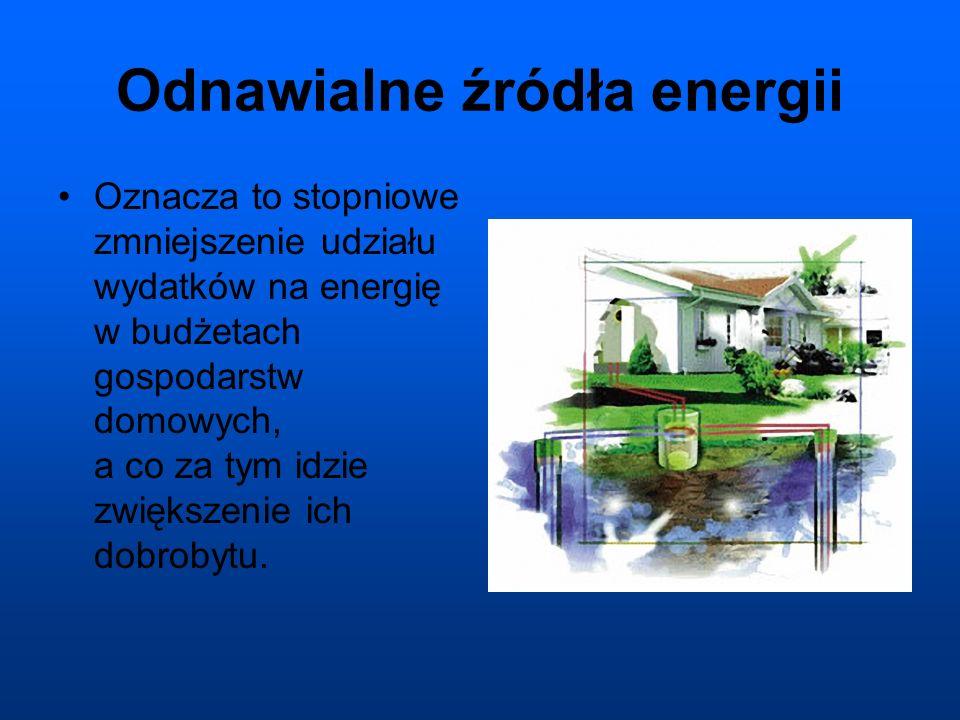 Odnawialne źródła energii Oznacza to stopniowe zmniejszenie udziału wydatków na energię w budżetach gospodarstw domowych, a co za tym idzie zwiększenie ich dobrobytu.