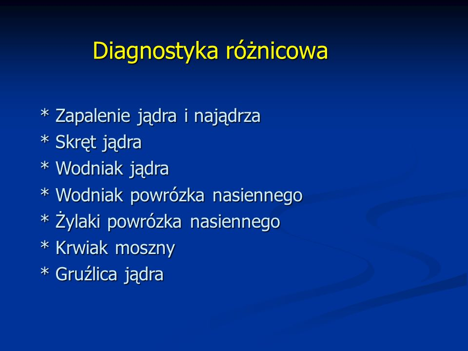 Diagnostyka różnicowa * Zapalenie jądra i najądrza * Skręt jądra * Wodniak jądra * Wodniak powrózka nasiennego * Żylaki powrózka nasiennego * Krwiak moszny * Gruźlica jądra