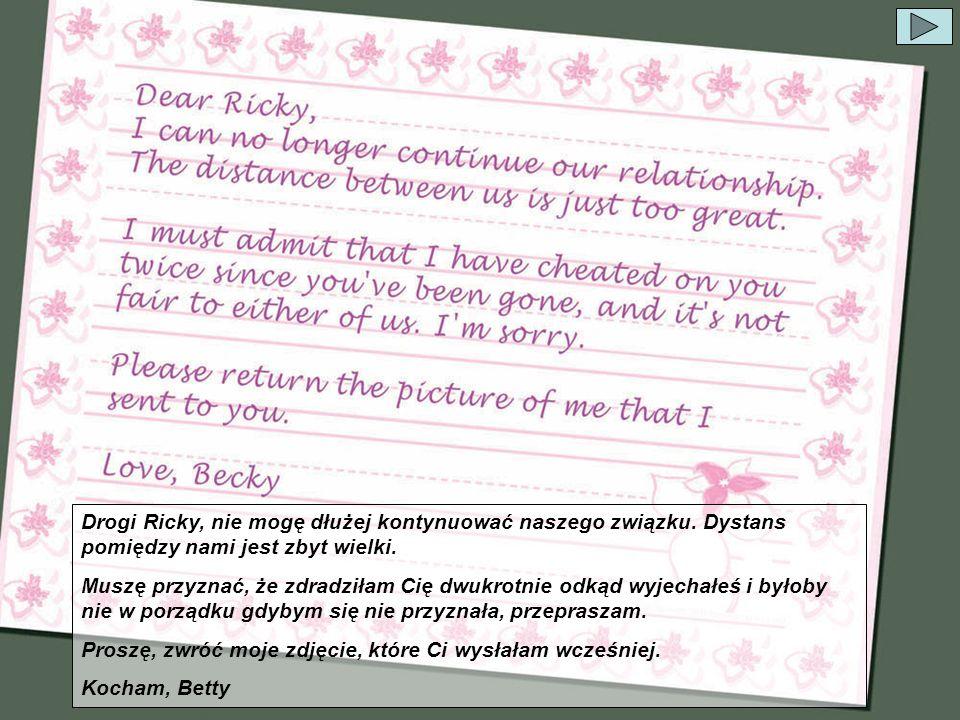 Drogi Ricky, nie mogę dłużej kontynuować naszego związku. Dystans pomiędzy nami jest zbyt wielki. Muszę przyznać, że zdradziłam Cię dwukrotnie odkąd w