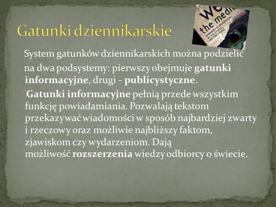 System gatunków dziennikarskich można podzielić na dwa podsystemy: pierwszy obejmuje gatunki informacyjne, drugi - publicystyczne.