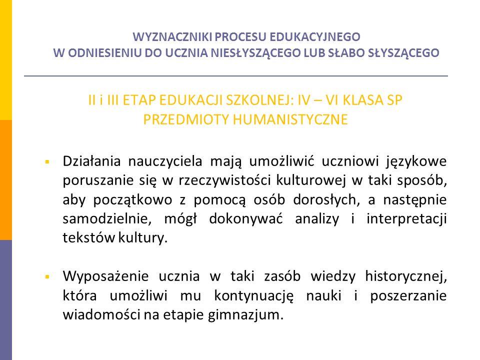 WYZNACZNIKI PROCESU EDUKACYJNEGO W ODNIESIENIU DO UCZNIA NIESŁYSZĄCEGO LUB SŁABO SŁYSZĄCEGO II i III ETAP EDUKACJI SZKOLNEJ: IV – VI KLASA SP PRZEDMIOTY HUMANISTYCZNE Działania nauczyciela mają umożliwić uczniowi językowe poruszanie się w rzeczywistości kulturowej w taki sposób, aby początkowo z pomocą osób dorosłych, a następnie samodzielnie, mógł dokonywać analizy i interpretacji tekstów kultury.