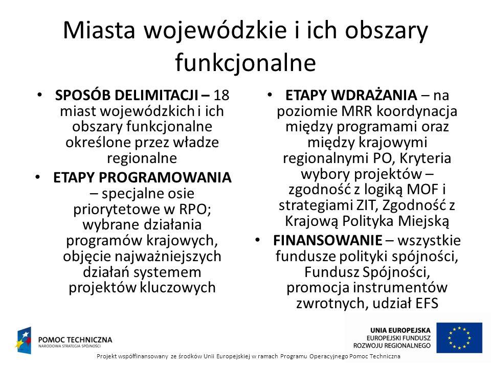 Miasta wojewódzkie i ich obszary funkcjonalne SPOSÓB DELIMITACJI – 18 miast wojewódzkich i ich obszary funkcjonalne określone przez władze regionalne ETAPY PROGRAMOWANIA – specjalne osie priorytetowe w RPO; wybrane działania programów krajowych, objęcie najważniejszych działań systemem projektów kluczowych ETAPY WDRAŻANIA – na poziomie MRR koordynacja między programami oraz między krajowymi regionalnymi PO, Kryteria wybory projektów – zgodność z logiką MOF i strategiami ZIT, Zgodność z Krajową Polityka Miejską FINANSOWANIE – wszystkie fundusze polityki spójności, Fundusz Spójności, promocja instrumentów zwrotnych, udział EFS Projekt współfinansowany ze środków Unii Europejskiej w ramach Programu Operacyjnego Pomoc Techniczna