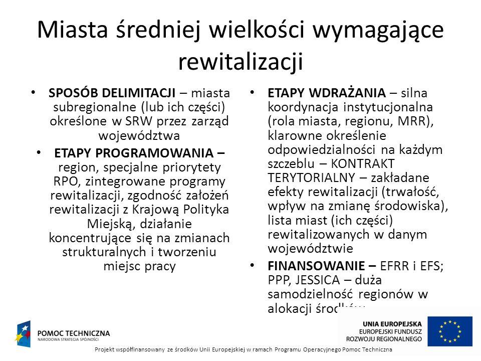 Miasta średniej wielkości wymagające rewitalizacji SPOSÓB DELIMITACJI – miasta subregionalne (lub ich części) określone w SRW przez zarząd województwa ETAPY PROGRAMOWANIA – region, specjalne priorytety RPO, zintegrowane programy rewitalizacji, zgodność założeń rewitalizacji z Krajową Polityka Miejską, działanie koncentrujące się na zmianach strukturalnych i tworzeniu miejsc pracy ETAPY WDRAŻANIA – silna koordynacja instytucjonalna (rola miasta, regionu, MRR), klarowne określenie odpowiedzialności na każdym szczeblu – KONTRAKT TERYTORIALNY – zakładane efekty rewitalizacji (trwałość, wpływ na zmianę środowiska), lista miast (ich części) rewitalizowanych w danym województwie FINANSOWANIE – EFRR i EFS; PPP, JESSICA – duża samodzielność regionów w alokacji środków Projekt współfinansowany ze środków Unii Europejskiej w ramach Programu Operacyjnego Pomoc Techniczna