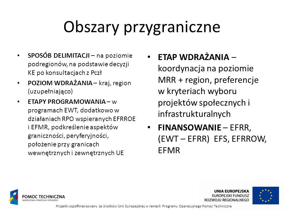 Obszary przygraniczne SPOSÓB DELIMITACJI – na poziomie podregionów, na podstawie decyzji KE po konsultacjach z Pczł POZIOM WDRAŻANIA – kraj, region (uzupełniająco) ETAPY PROGRAMOWANIA – w programach EWT, dodatkowo w działaniach RPO wspieranych EFRROE i EFMR, podkreślenie aspektów graniczności, peryferyjności, położenie przy granicach wewnętrznych i zewnętrznych UE ETAP WDRAŻANIA – koordynacja na poziomie MRR + region, preferencje w kryteriach wyboru projektów społecznych i infrastrukturalnych FINANSOWANIE – EFRR, (EWT – EFRR) EFS, EFRROW, EFMR Projekt współfinansowany ze środków Unii Europejskiej w ramach Programu Operacyjnego Pomoc Techniczna