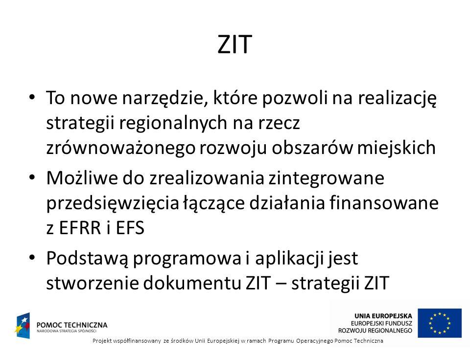 ZIT To nowe narzędzie, które pozwoli na realizację strategii regionalnych na rzecz zrównoważonego rozwoju obszarów miejskich Możliwe do zrealizowania zintegrowane przedsięwzięcia łączące działania finansowane z EFRR i EFS Podstawą programowa i aplikacji jest stworzenie dokumentu ZIT – strategii ZIT Projekt współfinansowany ze środków Unii Europejskiej w ramach Programu Operacyjnego Pomoc Techniczna