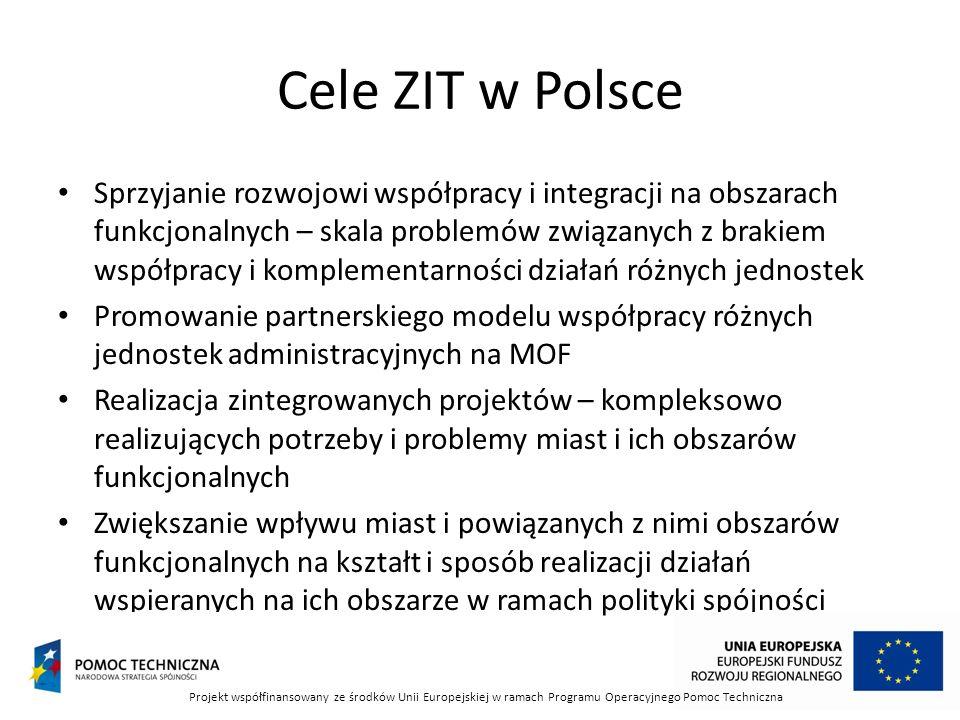 Cele ZIT w Polsce Sprzyjanie rozwojowi współpracy i integracji na obszarach funkcjonalnych – skala problemów związanych z brakiem współpracy i komplementarności działań różnych jednostek Promowanie partnerskiego modelu współpracy różnych jednostek administracyjnych na MOF Realizacja zintegrowanych projektów – kompleksowo realizujących potrzeby i problemy miast i ich obszarów funkcjonalnych Zwiększanie wpływu miast i powiązanych z nimi obszarów funkcjonalnych na kształt i sposób realizacji działań wspieranych na ich obszarze w ramach polityki spójności Projekt współfinansowany ze środków Unii Europejskiej w ramach Programu Operacyjnego Pomoc Techniczna