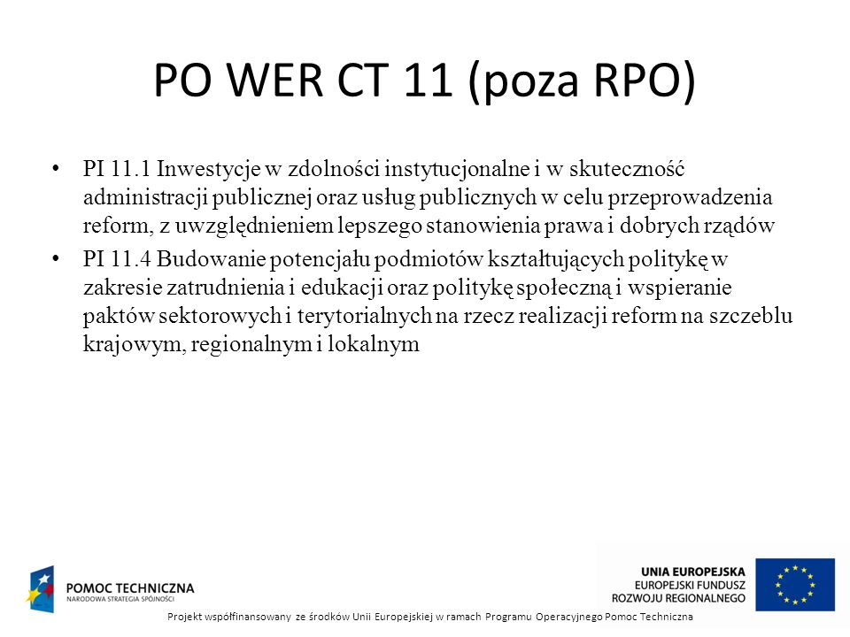 PO WER CT 11 (poza RPO) PI 11.1 Inwestycje w zdolności instytucjonalne i w skuteczność administracji publicznej oraz usług publicznych w celu przeprowadzenia reform, z uwzględnieniem lepszego stanowienia prawa i dobrych rządów PI 11.4 Budowanie potencjału podmiotów kształtujących politykę w zakresie zatrudnienia i edukacji oraz politykę społeczną i wspieranie paktów sektorowych i terytorialnych na rzecz realizacji reform na szczeblu krajowym, regionalnym i lokalnym Projekt współfinansowany ze środków Unii Europejskiej w ramach Programu Operacyjnego Pomoc Techniczna