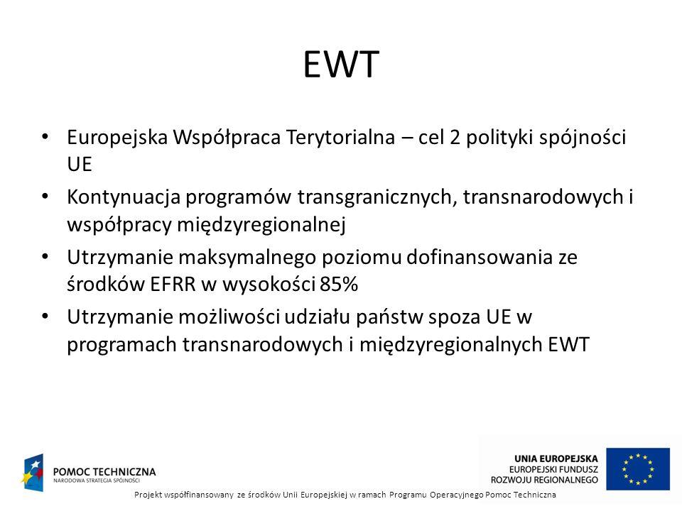 EWT Europejska Współpraca Terytorialna – cel 2 polityki spójności UE Kontynuacja programów transgranicznych, transnarodowych i współpracy międzyregionalnej Utrzymanie maksymalnego poziomu dofinansowania ze środków EFRR w wysokości 85% Utrzymanie możliwości udziału państw spoza UE w programach transnarodowych i międzyregionalnych EWT Projekt współfinansowany ze środków Unii Europejskiej w ramach Programu Operacyjnego Pomoc Techniczna