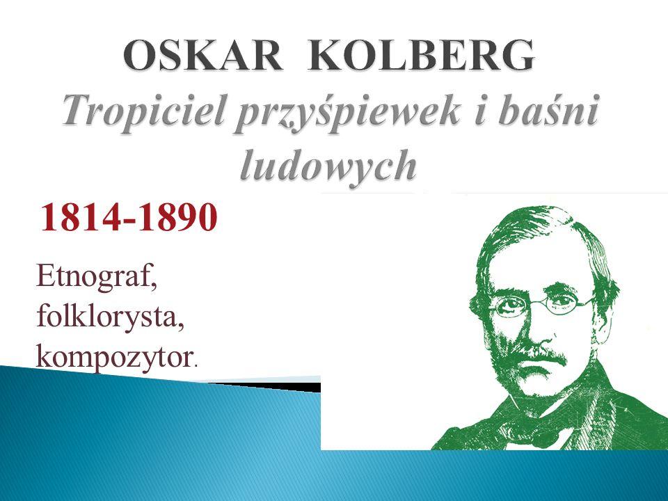 1814-1890 Etnograf, folklorysta, kompozytor.