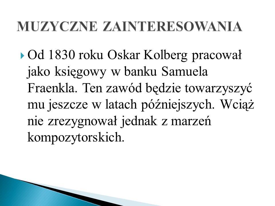 Od 1830 roku Oskar Kolberg pracował jako księgowy w banku Samuela Fraenkla. Ten zawód będzie towarzyszyć mu jeszcze w latach późniejszych. Wciąż nie z