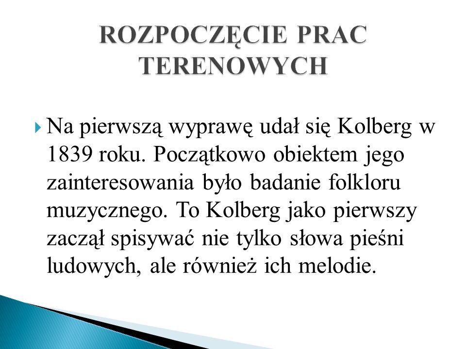 Na pierwszą wyprawę udał się Kolberg w 1839 roku. Początkowo obiektem jego zainteresowania było badanie folkloru muzycznego. To Kolberg jako pierwszy