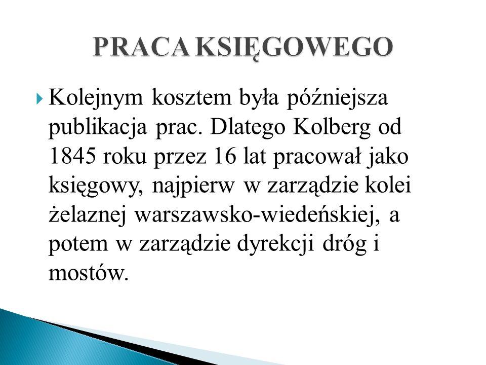 Kolejnym kosztem była późniejsza publikacja prac. Dlatego Kolberg od 1845 roku przez 16 lat pracował jako księgowy, najpierw w zarządzie kolei żelazne