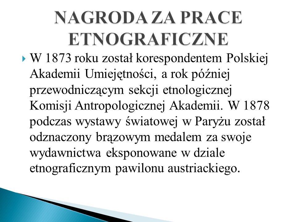 W 1873 roku został korespondentem Polskiej Akademii Umiejętności, a rok później przewodniczącym sekcji etnologicznej Komisji Antropologicznej Akademii