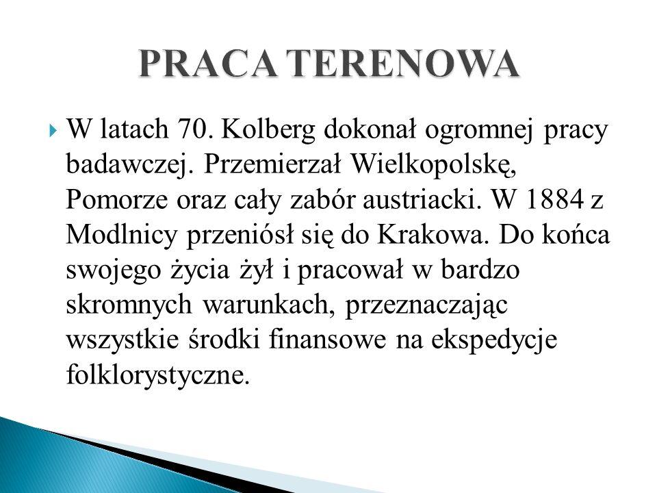 W latach 70. Kolberg dokonał ogromnej pracy badawczej. Przemierzał Wielkopolskę, Pomorze oraz cały zabór austriacki. W 1884 z Modlnicy przeniósł się d