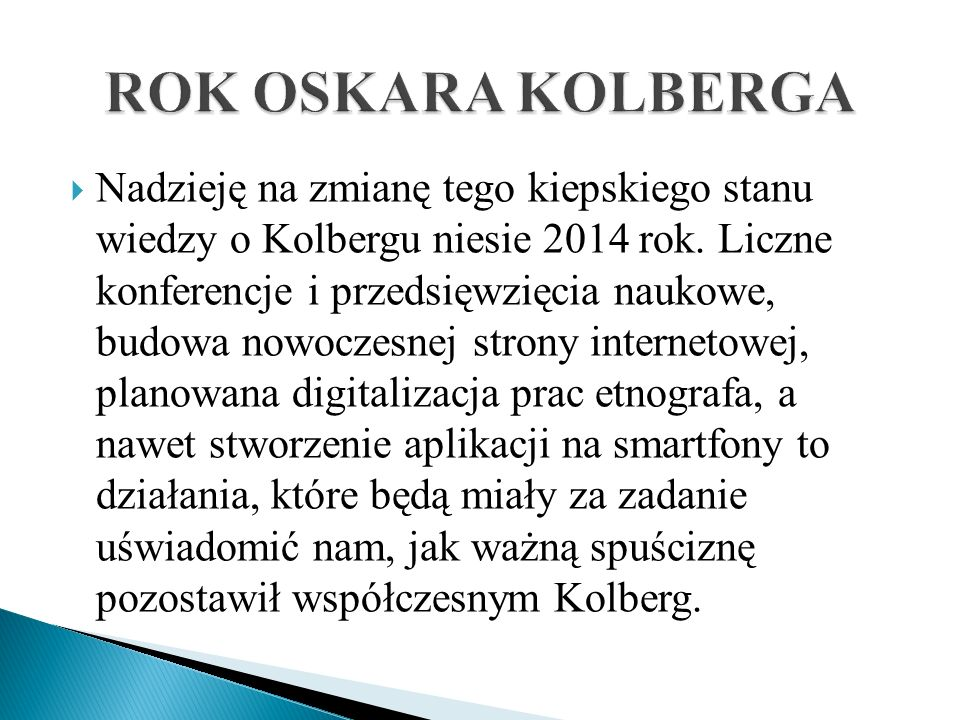 Nadzieję na zmianę tego kiepskiego stanu wiedzy o Kolbergu niesie 2014 rok. Liczne konferencje i przedsięwzięcia naukowe, budowa nowoczesnej strony in