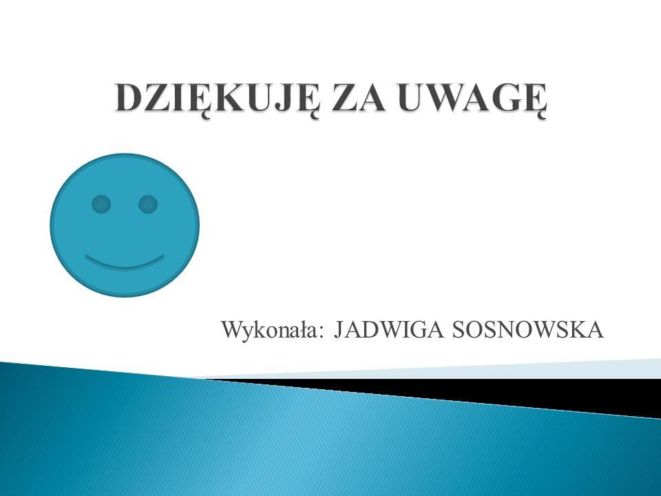 Wykonała: JADWIGA SOSNOWSKA
