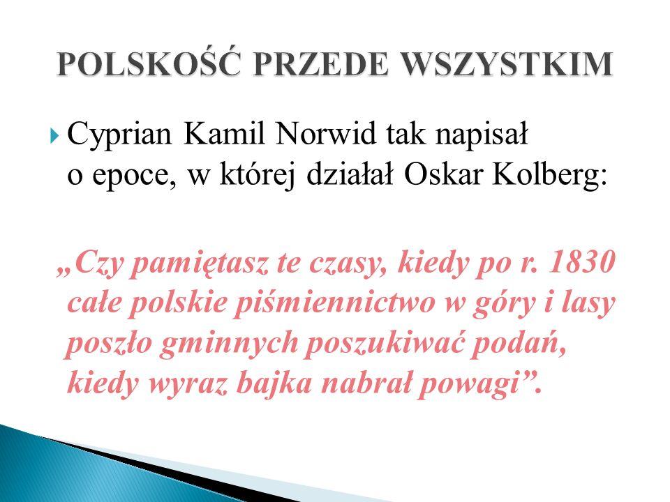 Cyprian Kamil Norwid tak napisał o epoce, w której działał Oskar Kolberg: Czy pamiętasz te czasy, kiedy po r. 1830 całe polskie piśmiennictwo w góry i