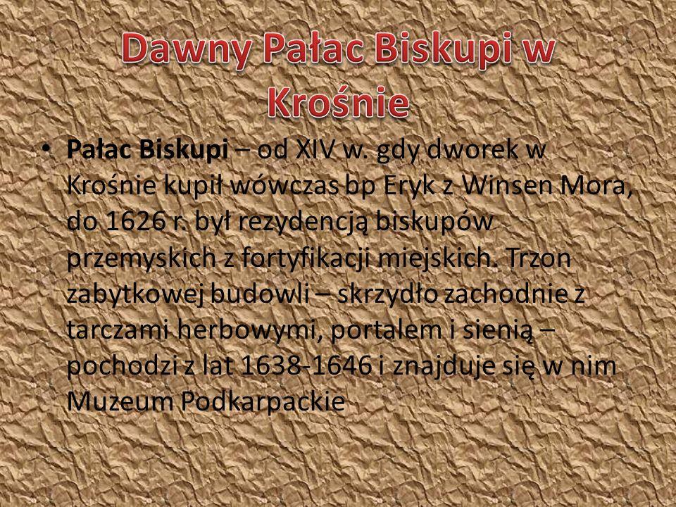 Pałac Biskupi – od XIV w.gdy dworek w Krośnie kupił wówczas bp Eryk z Winsen Mora, do 1626 r.