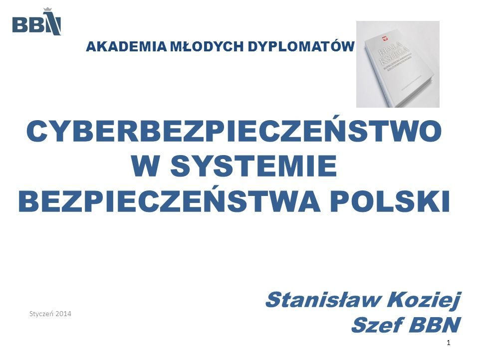 CYBERBEZPIECZEŃSTWO W SYSTEMIE BEZPIECZEŃSTWA POLSKI Stanisław Koziej Szef BBN 1 Styczeń 2014 AKADEMIA MŁODYCH DYPLOMATÓW