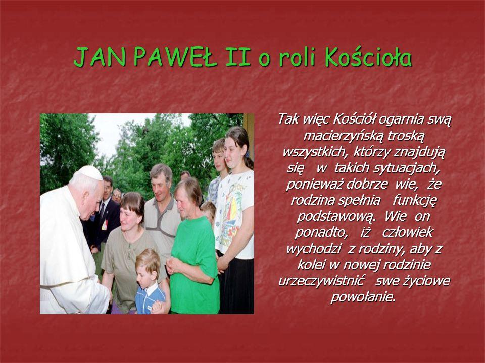 JAN PAWEŁ II o roli Kościoła Tak więc Kościół ogarnia swą macierzyńską troską wszystkich, którzy znajdują się w takich sytuacjach, ponieważ dobrze wie