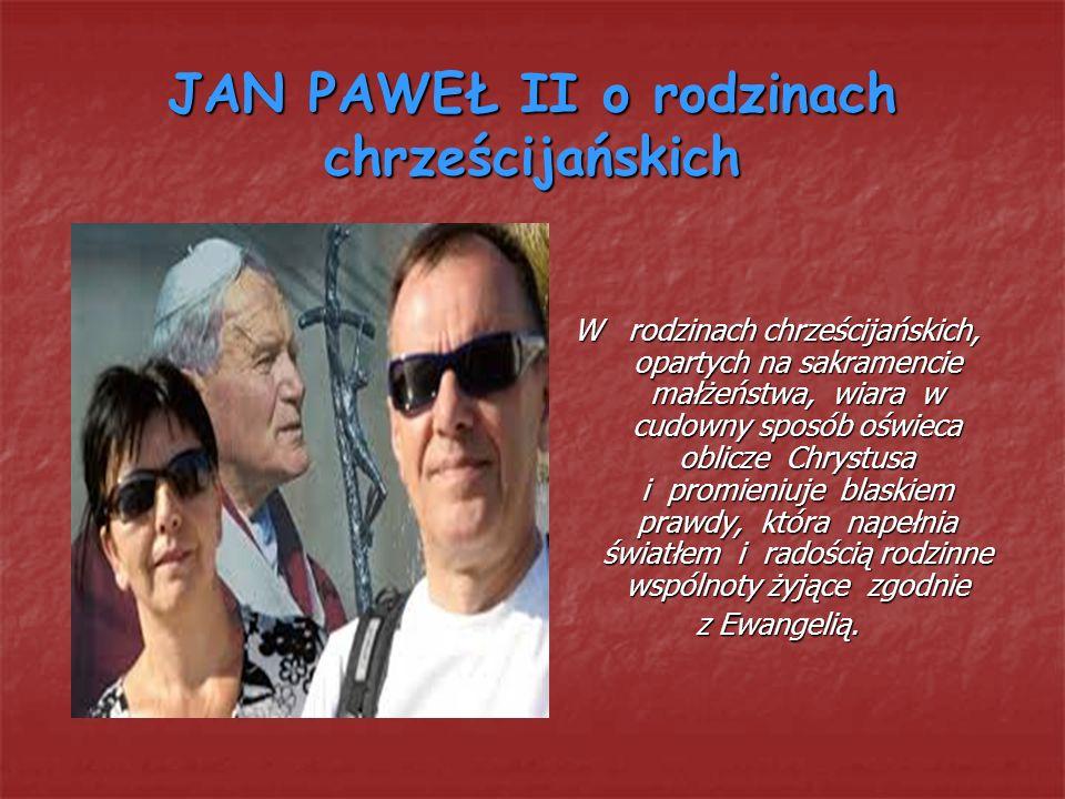 JAN PAWEŁ II o rodzinach chrześcijańskich W rodzinach chrześcijańskich, opartych na sakramencie małżeństwa, wiara w cudowny sposób oświeca oblicze Chr