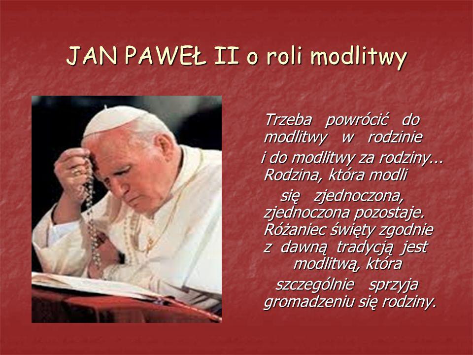 JAN PAWEŁ II o roli modlitwy Trzeba powrócić do modlitwy w rodzinie i do modlitwy za rodziny... Rodzina, która modli i do modlitwy za rodziny... Rodzi
