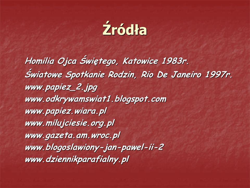 Źródła Homilia Ojca Świętego, Katowice 1983r. Światowe Spotkanie Rodzin, Rio De Janeiro 1997r. www.papiez_2.jpgwww.odkrywamswiat1.blogspot.comwww.papi