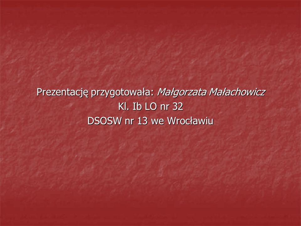 Prezentację przygotowała: Małgorzata Małachowicz Kl. Ib LO nr 32 DSOSW nr 13 we Wrocławiu