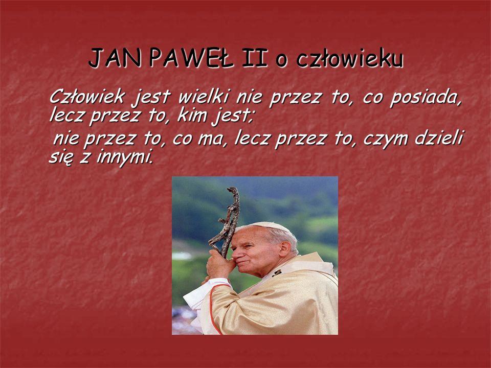 JAN PAWEŁ II o człowieku Człowiek jest wielki nie przez to, co posiada, lecz przez to, kim jest; nie przez to, co ma, lecz przez to, czym dzieli się z