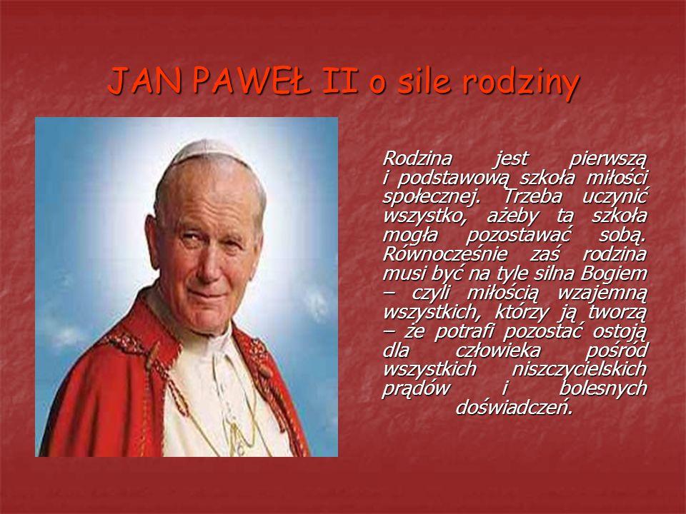 JAN PAWEŁ II o sile rodziny Rodzina jest pierwszą i podstawową szkoła miłości społecznej. Trzeba uczynić wszystko, ażeby ta szkoła mogła pozostawać so