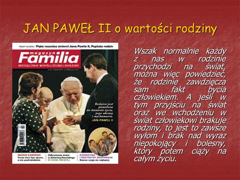 JAN PAWEŁ II o wartości rodziny Wszak normalnie każdy z nas w rodzinie przychodzi na świat, można więc powiedzieć, że rodzinie zawdzięcza sam fakt byc