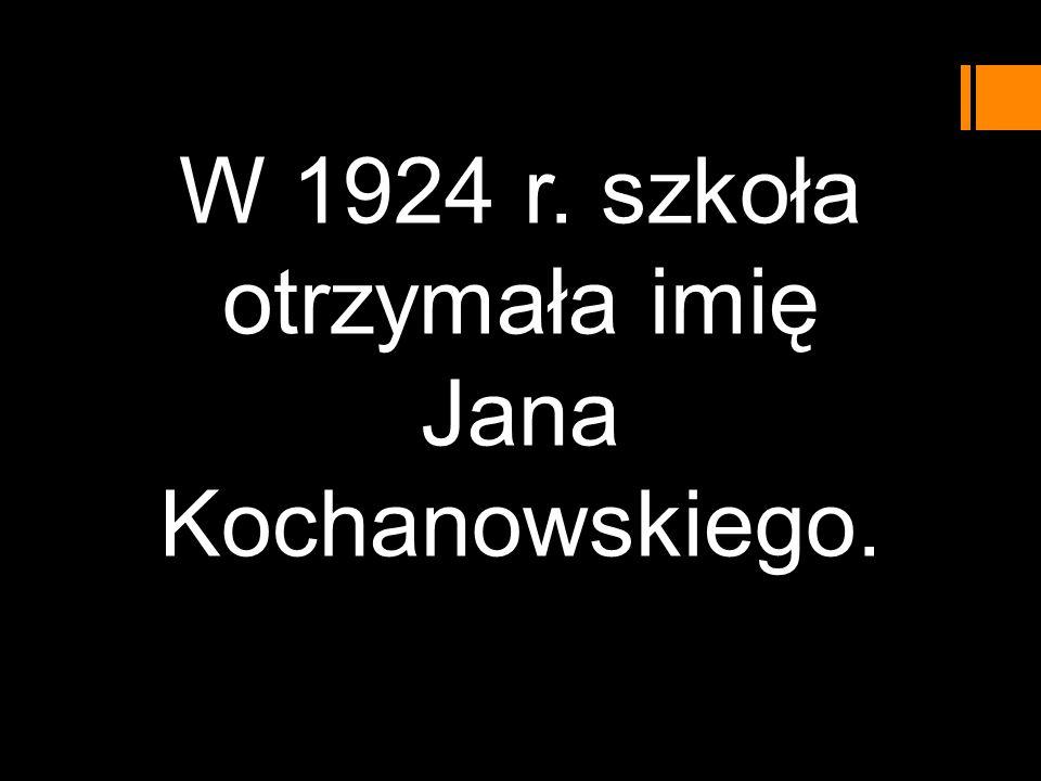 W 1924 r. szkoła otrzymała imię Jana Kochanowskiego.